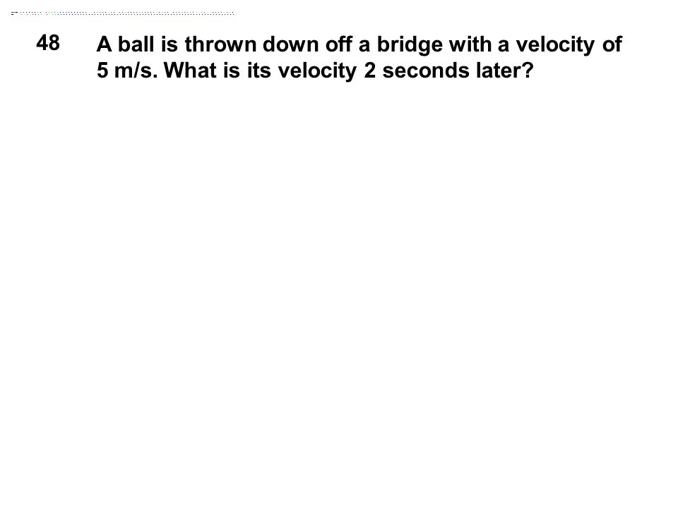 48 A ball is thrown down off a bridge with a velocity of 5 m/s. What is its velocity 2 seconds later?