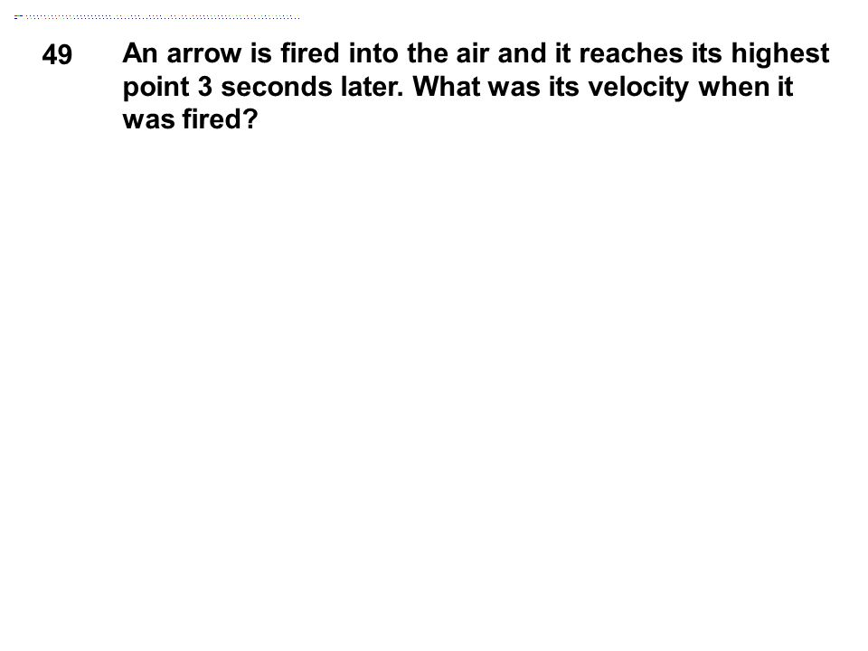 49 An arrow is fired into the air and it reaches its highest point 3 seconds later. What was its velocity when it was fired?