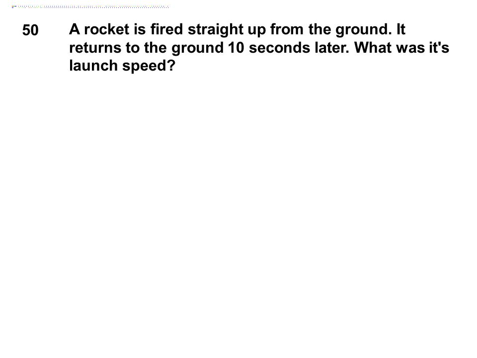 50 A rocket is fired straight up from the ground. It returns to the ground 10 seconds later. What was it's launch speed?
