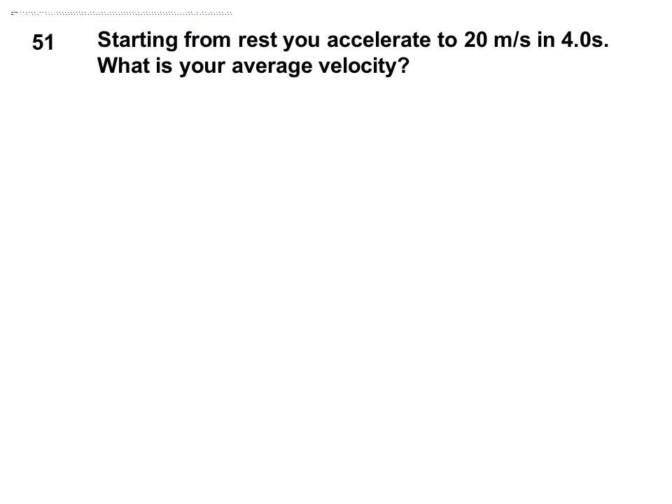 51 Starting from rest you accelerate to 20 m/s in 4.0s. What is your average velocity