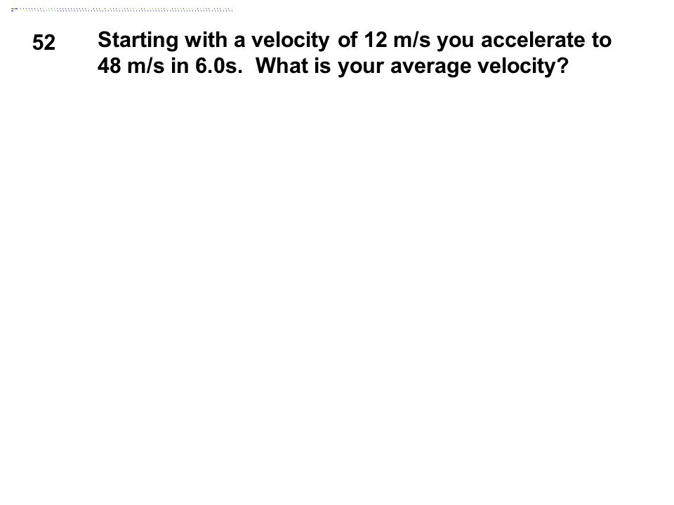 52 Starting with a velocity of 12 m/s you accelerate to 48 m/s in 6.0s. What is your average velocity?