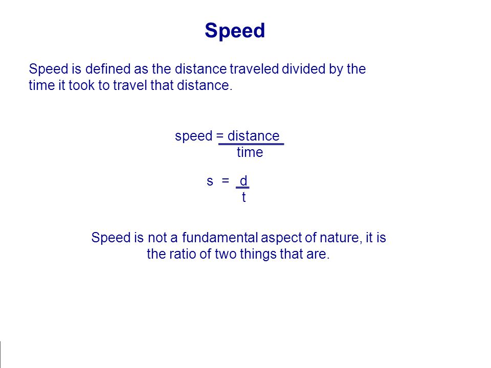 Speed Speed is defined as the distance traveled divided by the time it took to travel that distance. speed = distance time s = d t Speed is not a fund