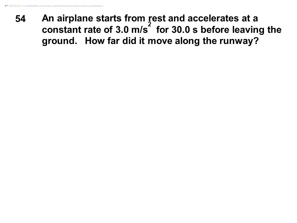 54 An airplane starts from rest and accelerates at a constant rate of 3.0 m/s 2 for 30.0 s before leaving the ground. How far did it move along the ru