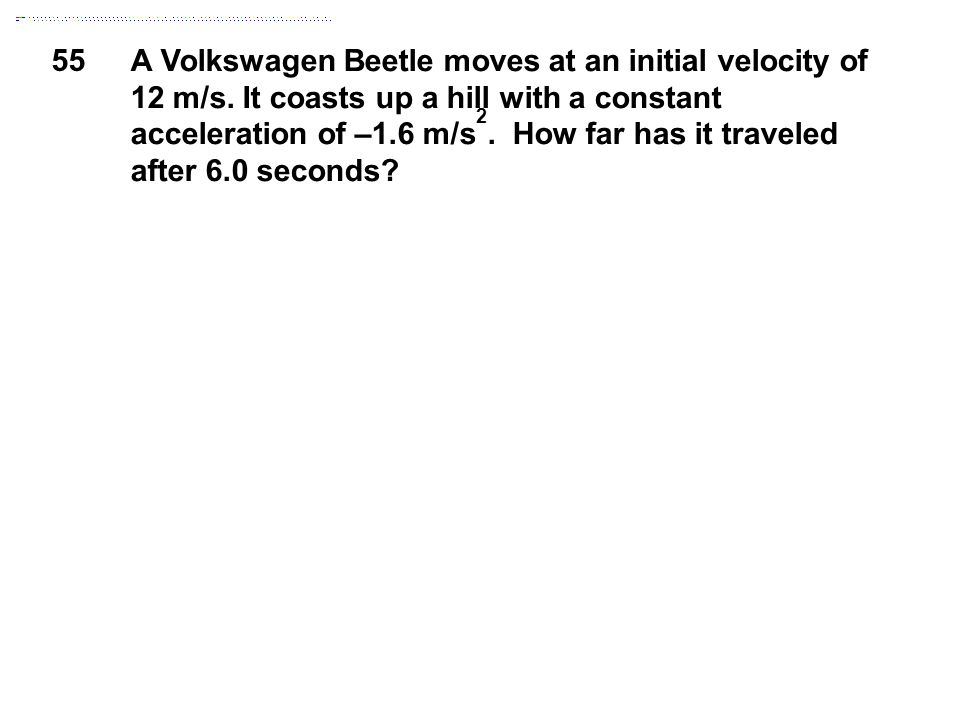 55 A Volkswagen Beetle moves at an initial velocity of 12 m/s. It coasts up a hill with a constant acceleration of –1.6 m/s 2. How far has it traveled