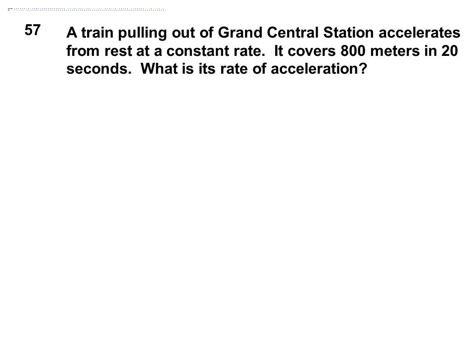 57 A train pulling out of Grand Central Station accelerates from rest at a constant rate. It covers 800 meters in 20 seconds. What is its rate of acce