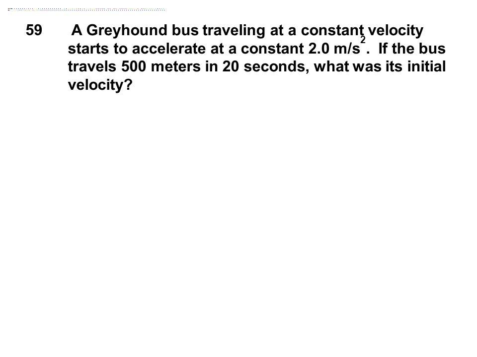59 A Greyhound bus traveling at a constant velocity starts to accelerate at a constant 2.0 m/s 2. If the bus travels 500 meters in 20 seconds, what wa