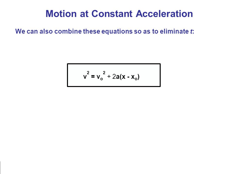 Motion at Constant Acceleration We can also combine these equations so as to eliminate t: v 2 = v o 2 + 2a(x - x o )