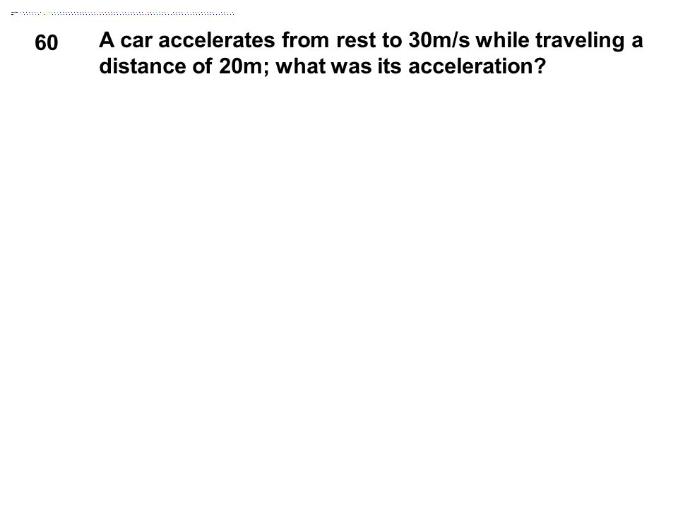 60 A car accelerates from rest to 30m/s while traveling a distance of 20m; what was its acceleration?