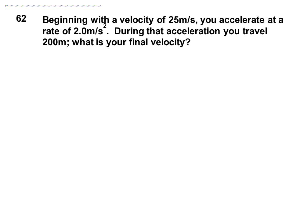62 Beginning with a velocity of 25m/s, you accelerate at a rate of 2.0m/s 2. During that acceleration you travel 200m; what is your final velocity?