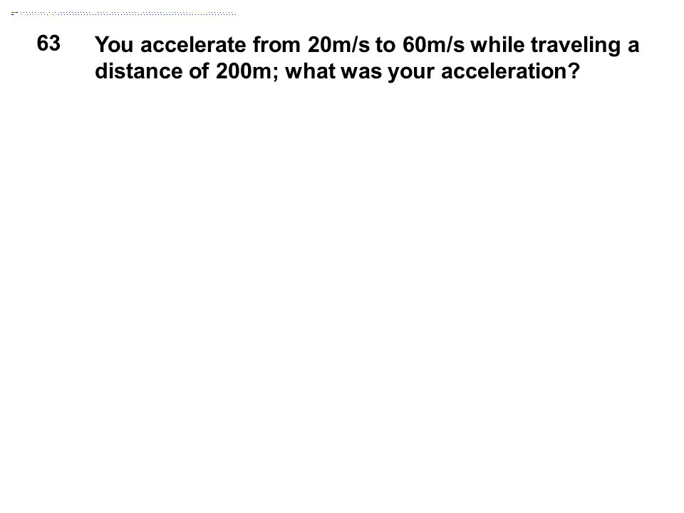 63 You accelerate from 20m/s to 60m/s while traveling a distance of 200m; what was your acceleration