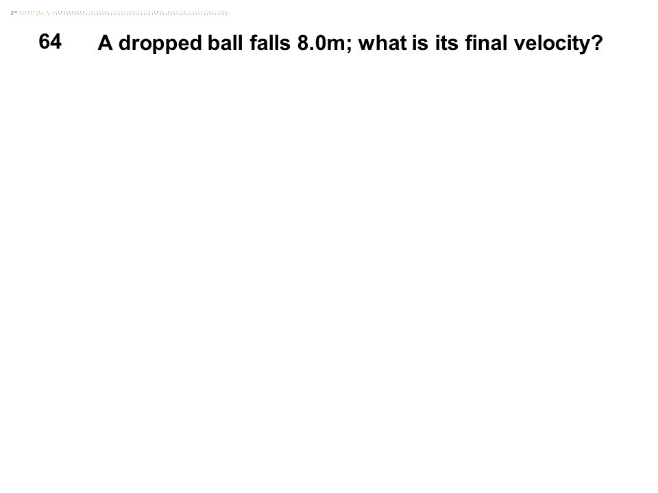 64 A dropped ball falls 8.0m; what is its final velocity?