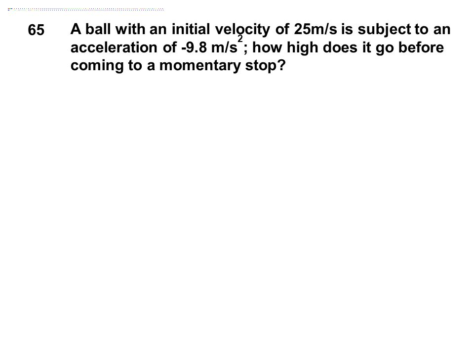 65 A ball with an initial velocity of 25m/s is subject to an acceleration of -9.8 m/s 2 ; how high does it go before coming to a momentary stop