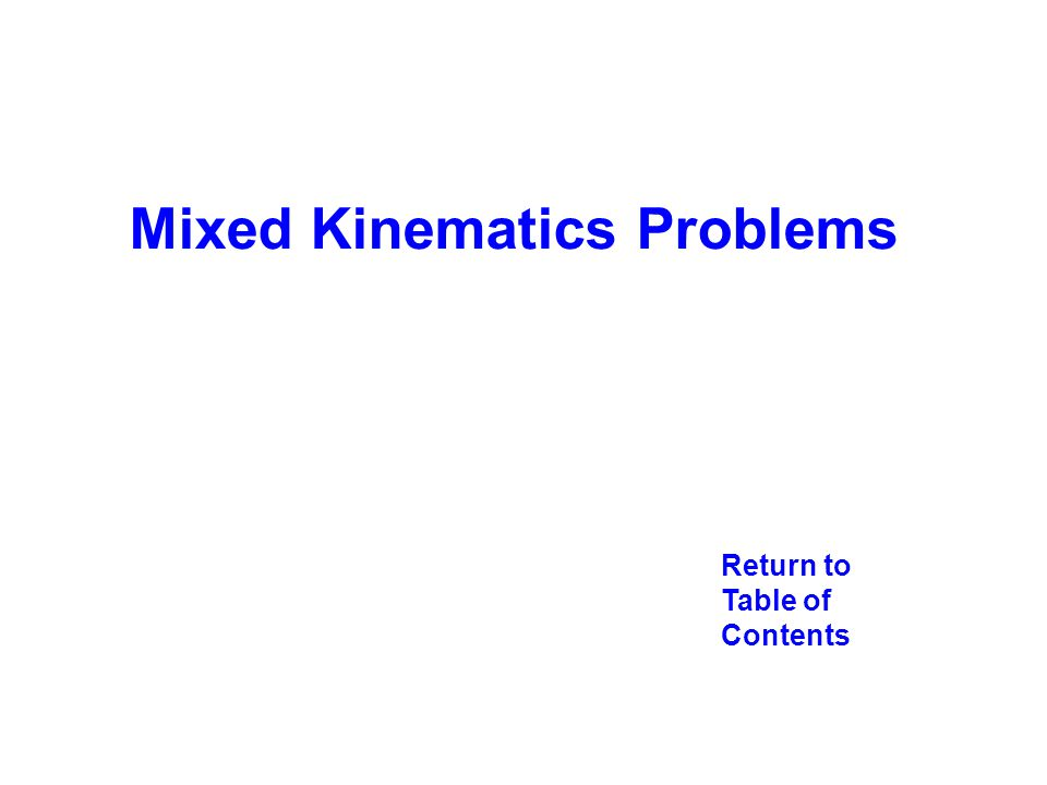 Return to Table of Contents Mixed Kinematics Problems