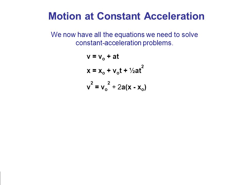 Motion at Constant Acceleration We now have all the equations we need to solve constant-acceleration problems. v 2 = v o 2 + 2a(x - x o ) x = x o + v