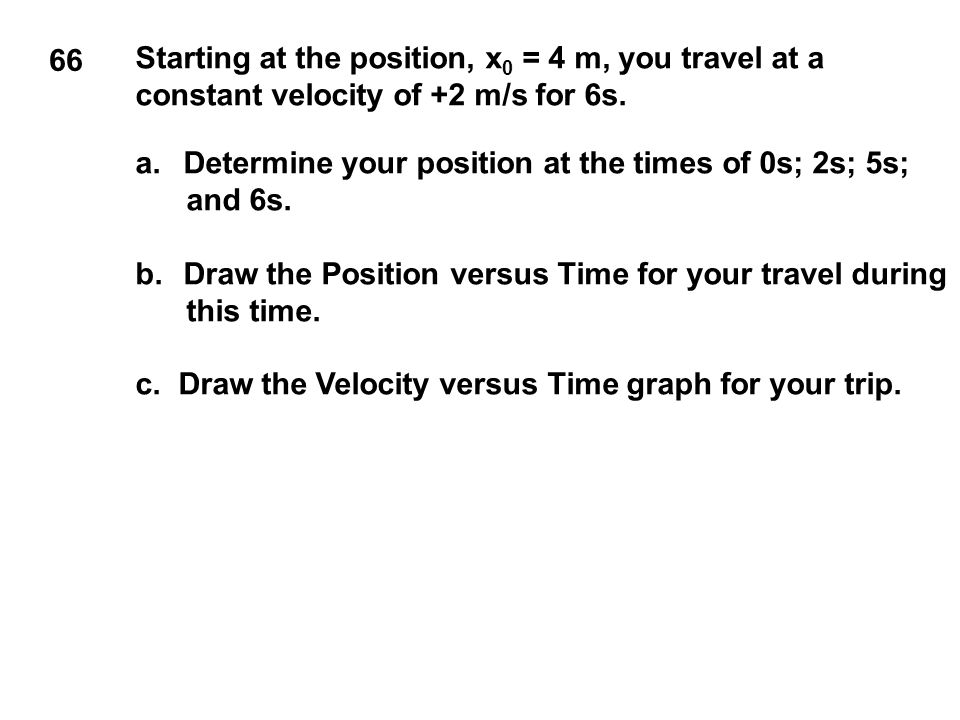 66 Starting at the position, x 0 = 4 m, you travel at a constant velocity of +2 m/s for 6s. a.Determine your position at the times of 0s; 2s; 5s; and