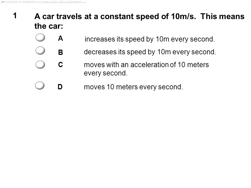 1 A car travels at a constant speed of 10m/s.