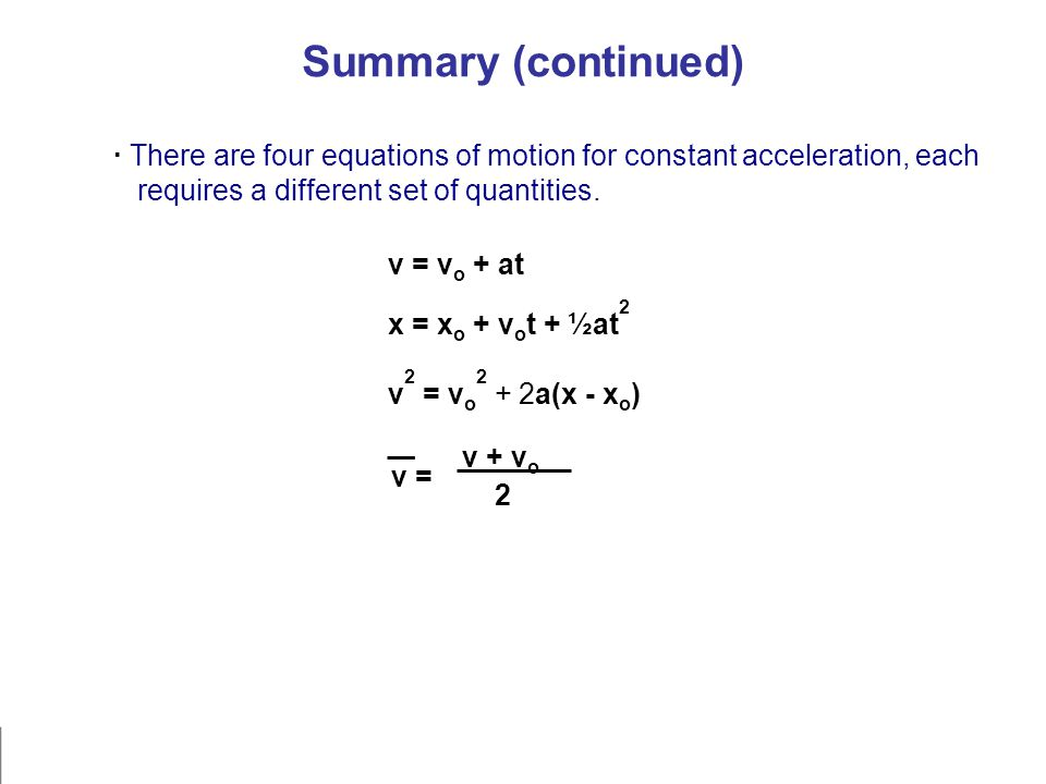 · There are four equations of motion for constant acceleration, each requires a different set of quantities. v 2 = v o 2 + 2a(x - x o ) x = x o + v o