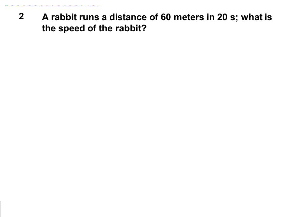 2 A rabbit runs a distance of 60 meters in 20 s; what is the speed of the rabbit?