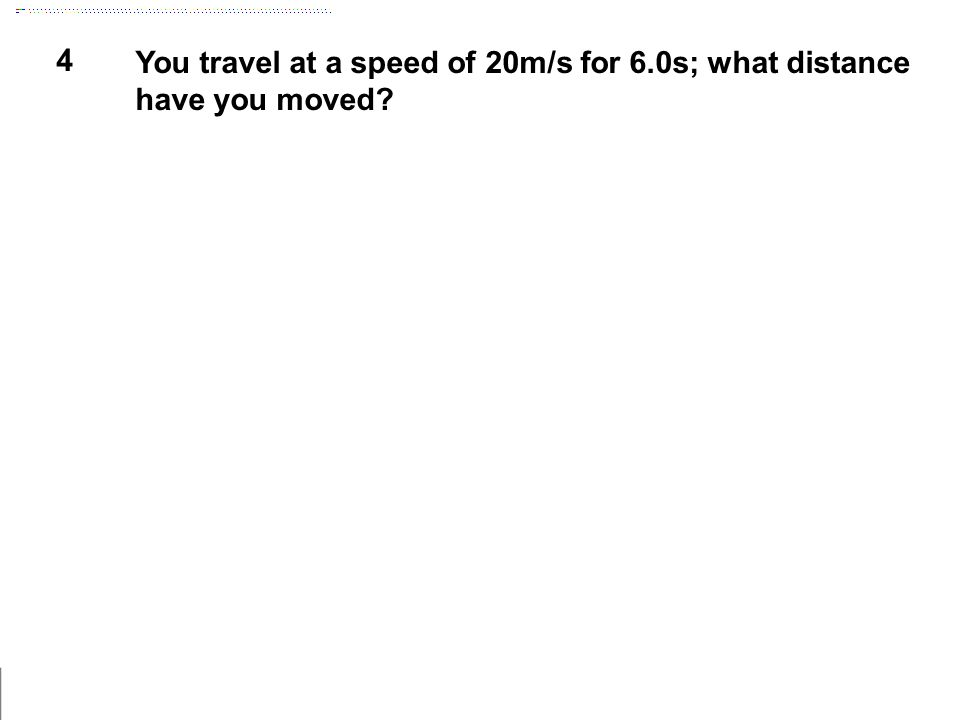 4 You travel at a speed of 20m/s for 6.0s; what distance have you moved