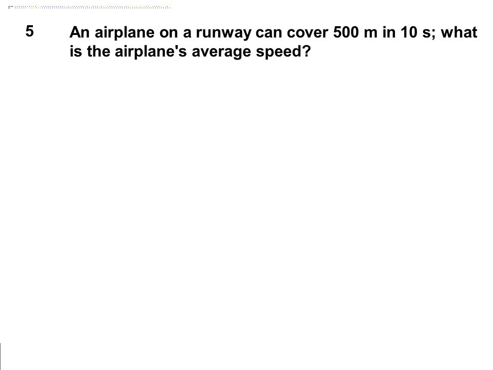 5 An airplane on a runway can cover 500 m in 10 s; what is the airplane's average speed?