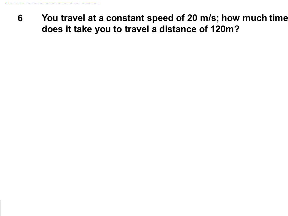 6 You travel at a constant speed of 20 m/s; how much time does it take you to travel a distance of 120m