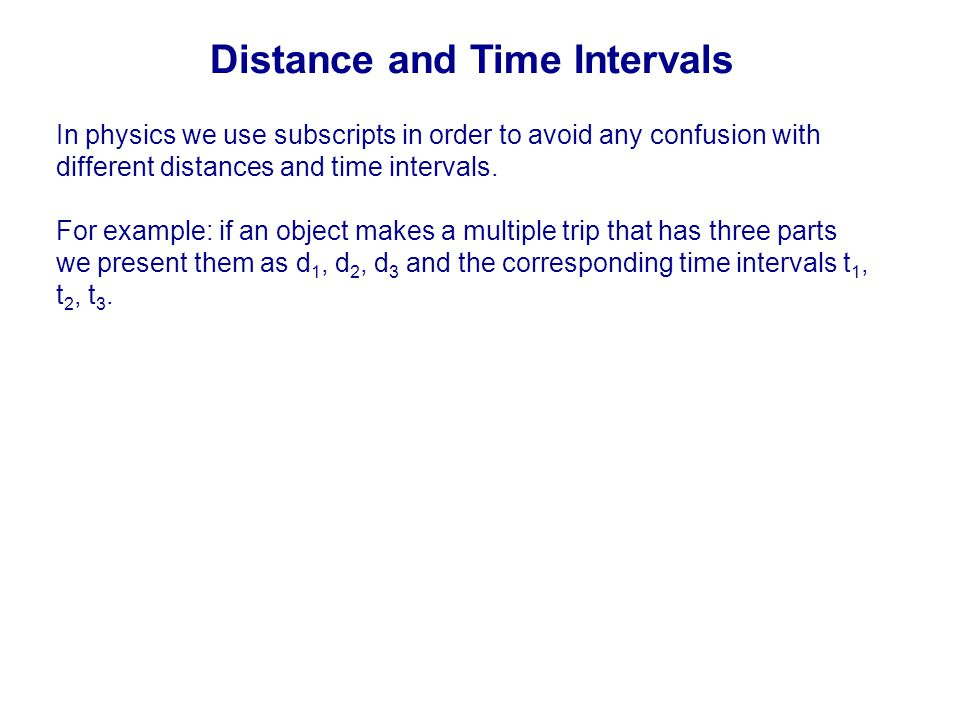 In physics we use subscripts in order to avoid any confusion with different distances and time intervals. For example: if an object makes a multiple t