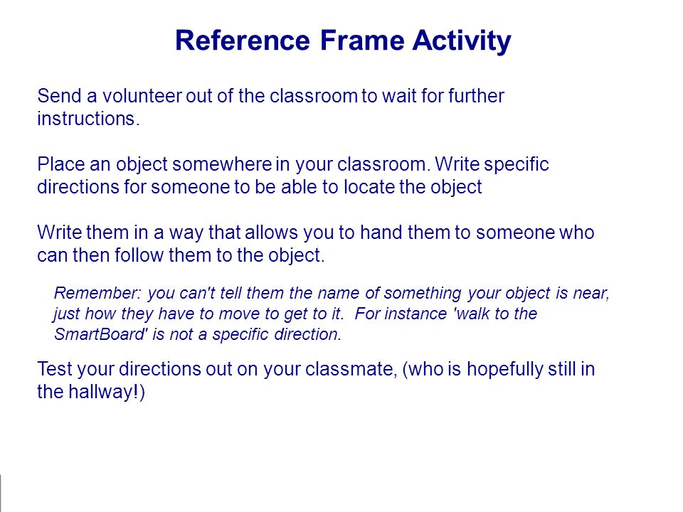 Reference Frame Activity Send a volunteer out of the classroom to wait for further instructions. Place an object somewhere in your classroom. Write sp