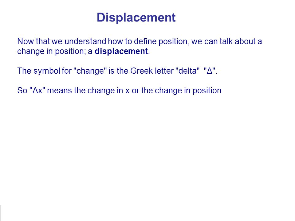 Now that we understand how to define position, we can talk about a change in position; a displacement. The symbol for