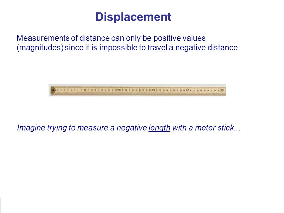 Displacement Measurements of distance can only be positive values (magnitudes) since it is impossible to travel a negative distance. Imagine trying to