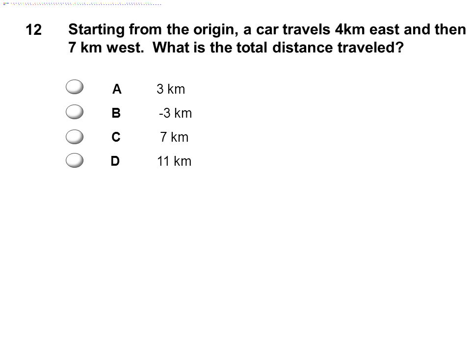 12 Starting from the origin, a car travels 4km east and then 7 km west. What is the total distance traveled? A3 km B-3 km C7 km D11 km