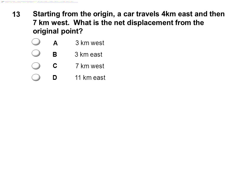 13 Starting from the origin, a car travels 4km east and then 7 km west. What is the net displacement from the original point? A 3 km west B3 km east C