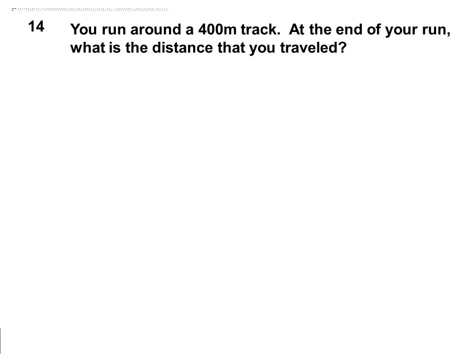 14 You run around a 400m track. At the end of your run, what is the distance that you traveled?