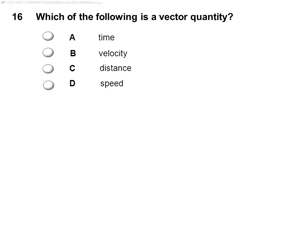 16Which of the following is a vector quantity? Atime B velocity C distance Dspeed c c