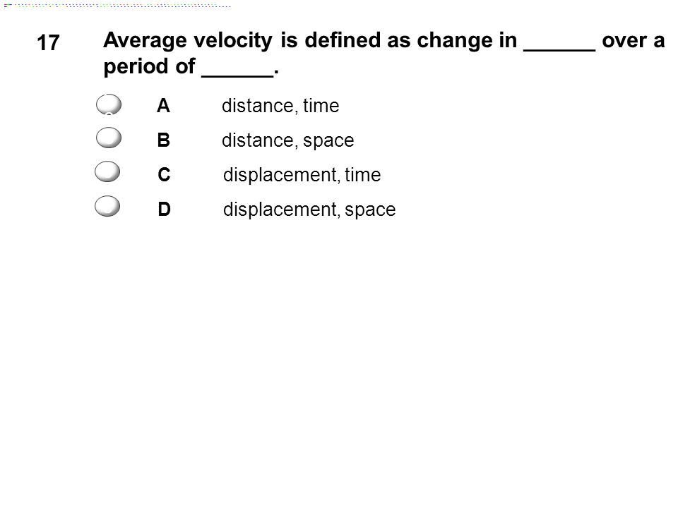 17 Average velocity is defined as change in ______ over a period of ______. Adistance, time Bdistance, space Cdisplacement, time Ddisplacement, space