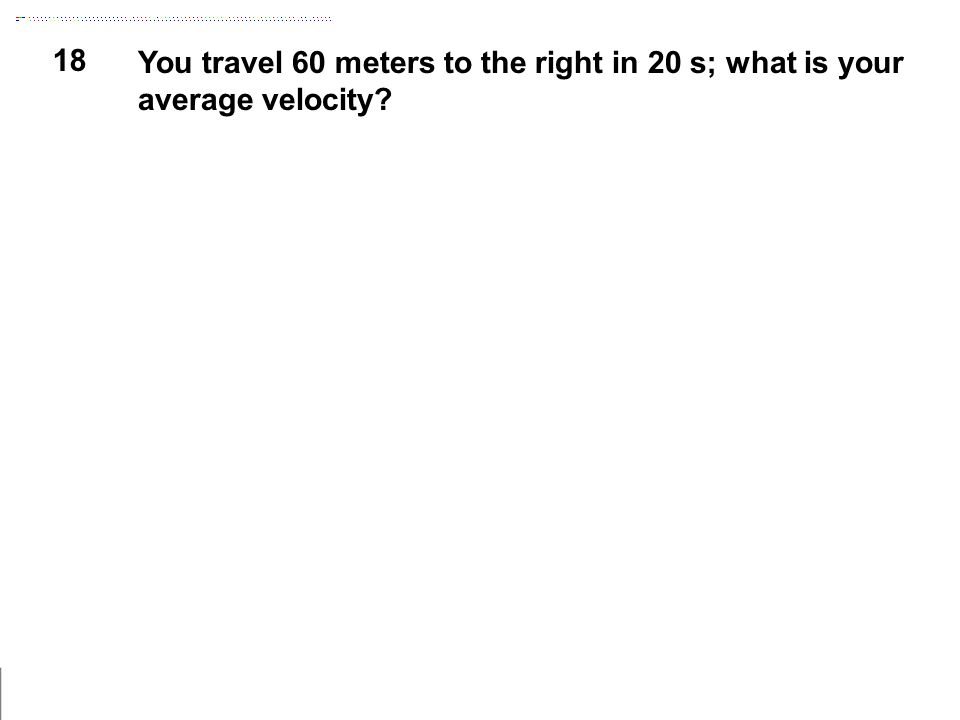 18 You travel 60 meters to the right in 20 s; what is your average velocity?