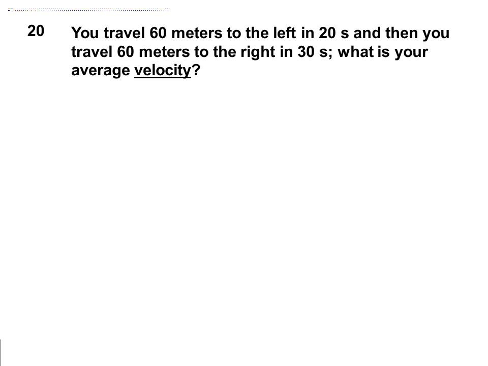 20 You travel 60 meters to the left in 20 s and then you travel 60 meters to the right in 30 s; what is your average velocity?