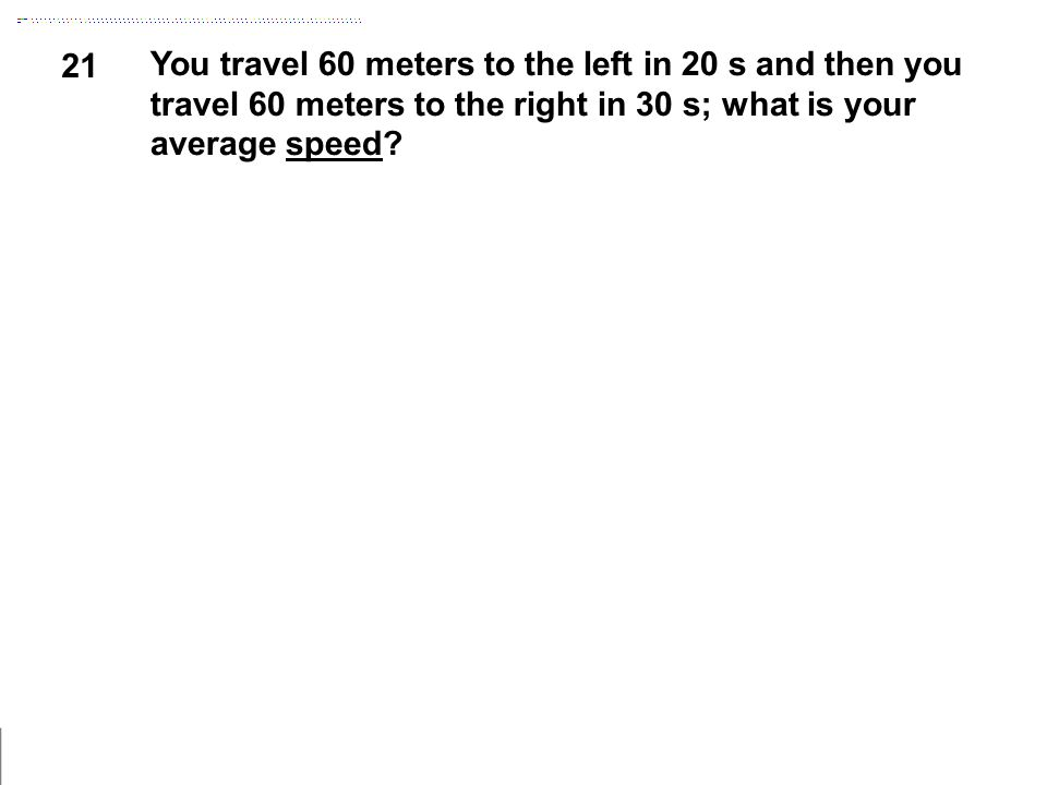 21 You travel 60 meters to the left in 20 s and then you travel 60 meters to the right in 30 s; what is your average speed