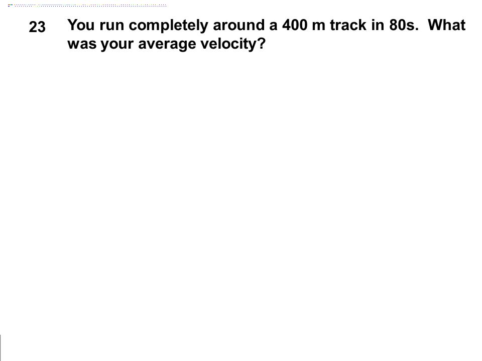 23 You run completely around a 400 m track in 80s. What was your average velocity