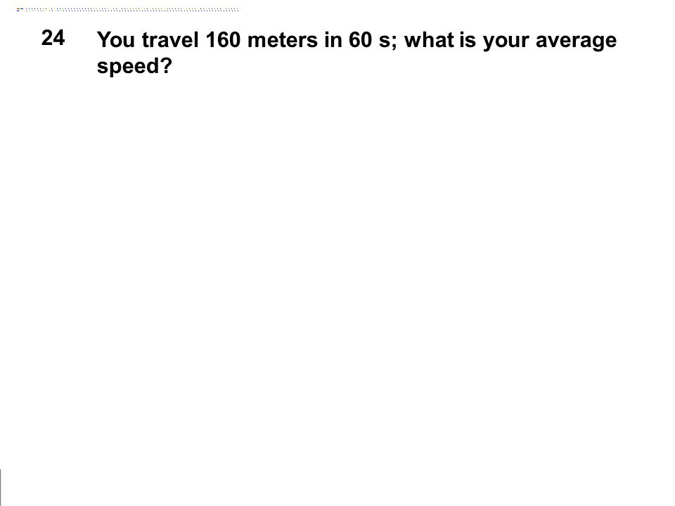 24 You travel 160 meters in 60 s; what is your average speed?