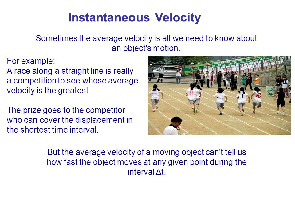 Sometimes the average velocity is all we need to know about an object's motion. For example: A race along a straight line is really a competition to s