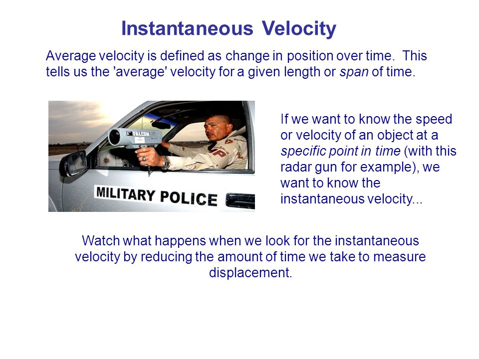 Instantaneous Velocity Average velocity is defined as change in position over time. This tells us the 'average' velocity for a given length or span of