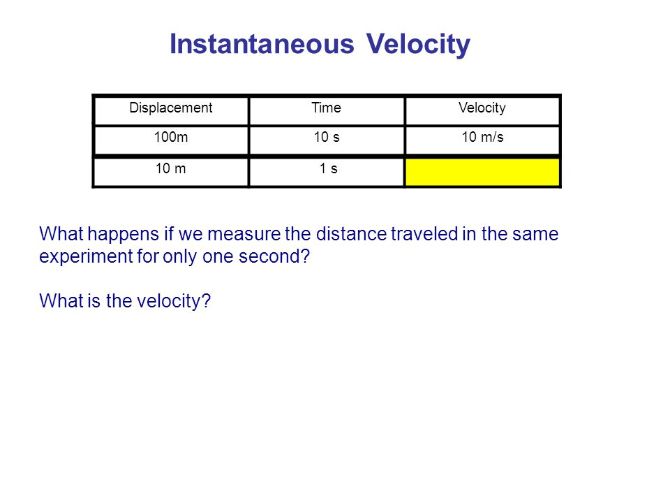 Instantaneous Velocity What happens if we measure the distance traveled in the same experiment for only one second? What is the velocity? 10 m 1 s Dis