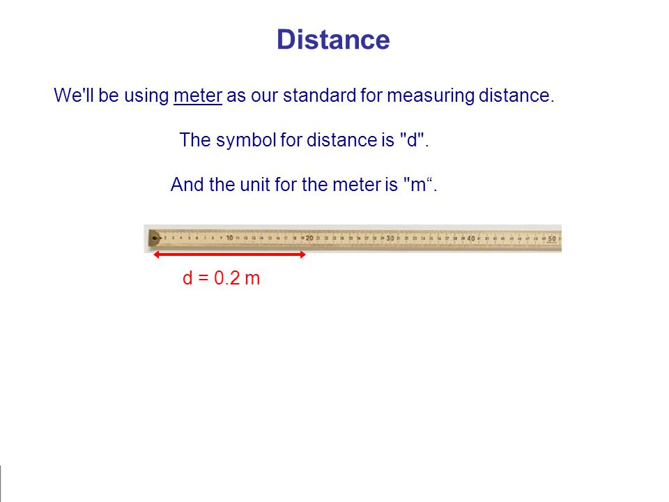 Distance We'll be using meter as our standard for measuring distance. The symbol for distance is