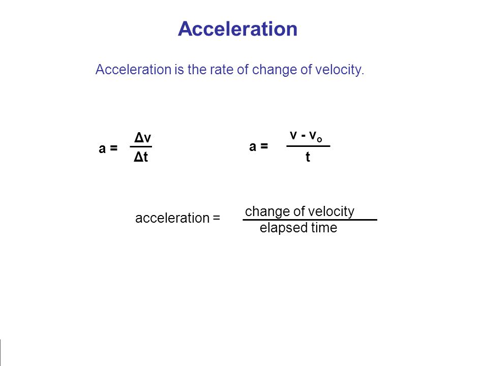 Acceleration is the rate of change of velocity. a = ΔvΔv ΔtΔt v - v o t acceleration = change of velocity elapsed time