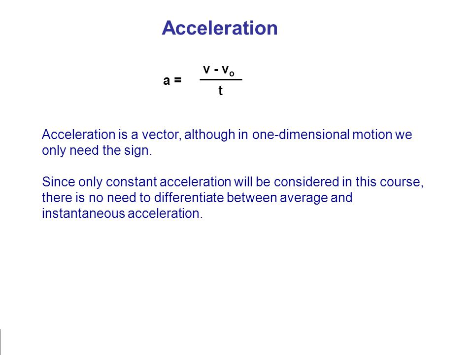 Acceleration Acceleration is a vector, although in one-dimensional motion we only need the sign. Since only constant acceleration will be considered i