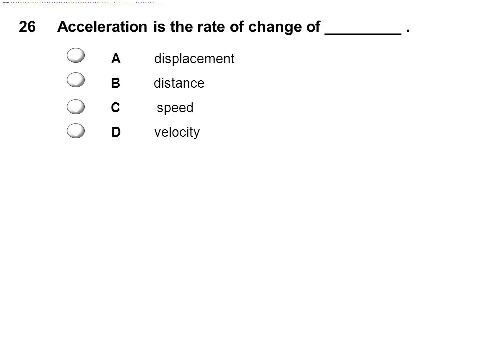 26Acceleration is the rate of change of _________. Adisplacement Bdistance Cspeed Dvelocity c c c c