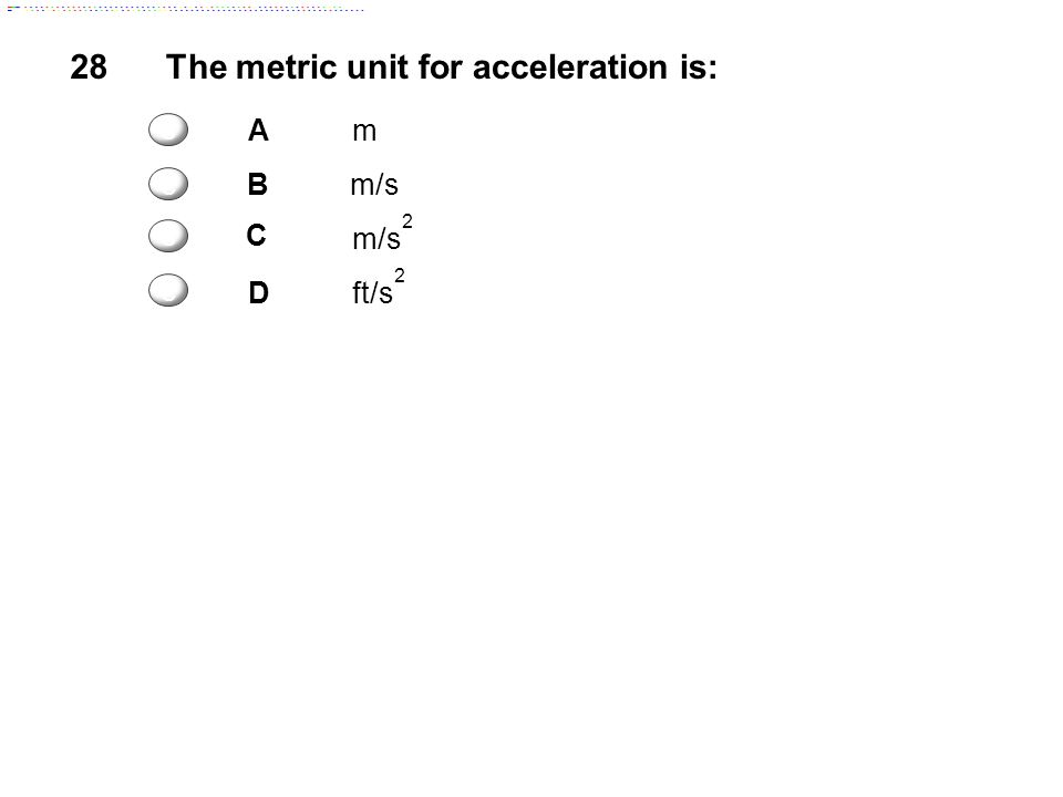 28The metric unit for acceleration is: Am Bm/s C m/s 2 Dft/s 2 c c c c