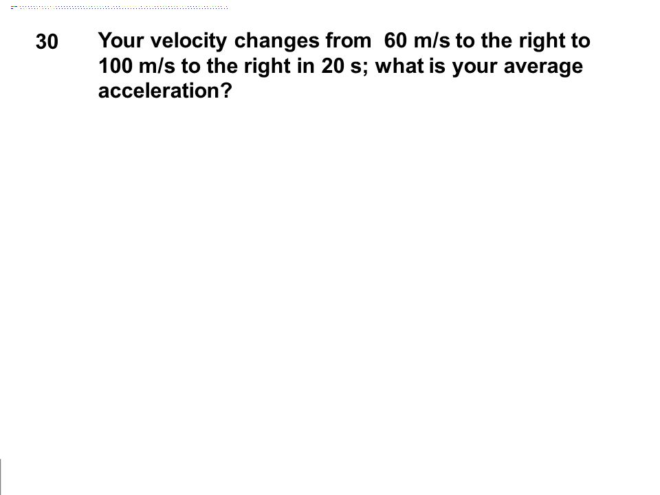 30 Your velocity changes from 60 m/s to the right to 100 m/s to the right in 20 s; what is your average acceleration