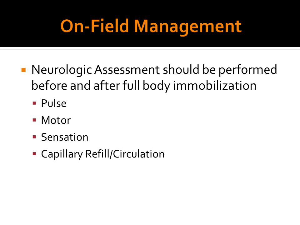  Neurologic Assessment should be performed before and after full body immobilization  Pulse  Motor  Sensation  Capillary Refill/Circulation