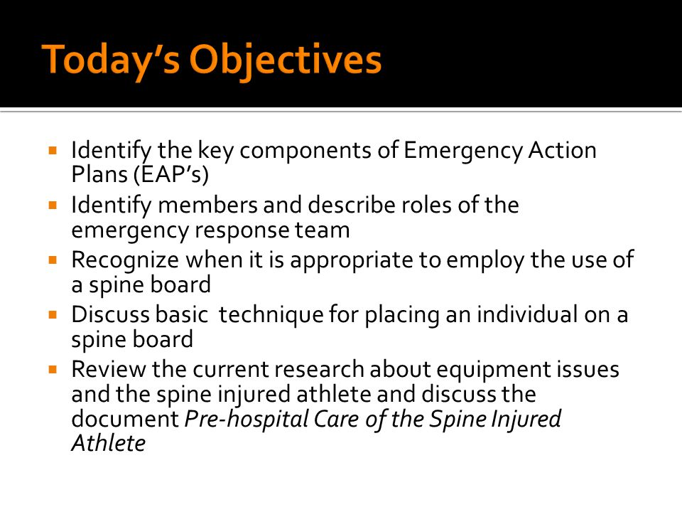  Identify the key components of Emergency Action Plans (EAP's)  Identify members and describe roles of the emergency response team  Recognize when it is appropriate to employ the use of a spine board  Discuss basic technique for placing an individual on a spine board  Review the current research about equipment issues and the spine injured athlete and discuss the document Pre-hospital Care of the Spine Injured Athlete